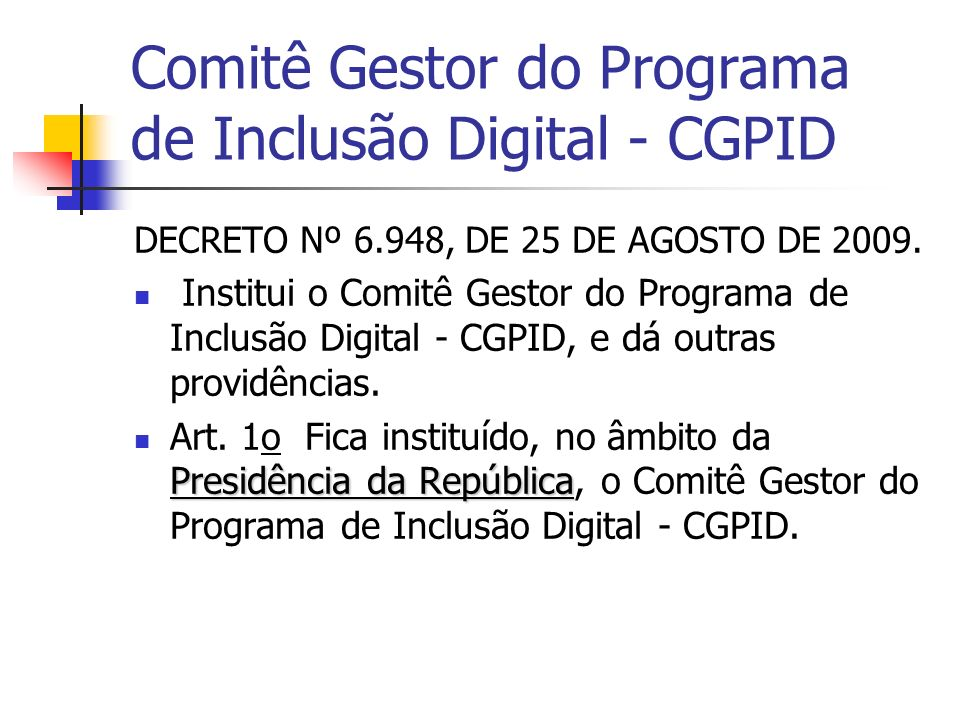 Comitê Gestor do Programa de Inclusão Digital - CGPID DECRETO Nº 6.948, DE 25 DE AGOSTO DE 2009. Institui o Comitê Gestor do Programa de Inclusão Digi