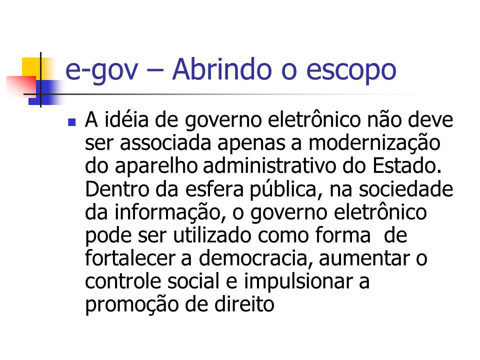 e-gov – Abrindo o escopo A idéia de governo eletrônico não deve ser associada apenas a modernização do aparelho administrativo do Estado. Dentro da es