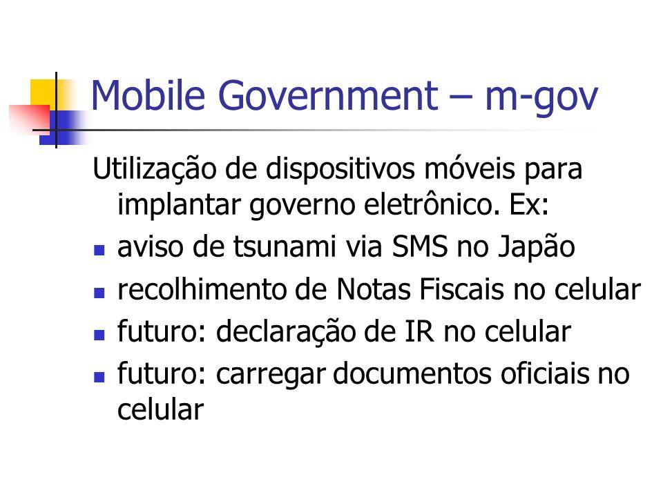 Mobile Government – m-gov Utilização de dispositivos móveis para implantar governo eletrônico. Ex: aviso de tsunami via SMS no Japão recolhimento de N