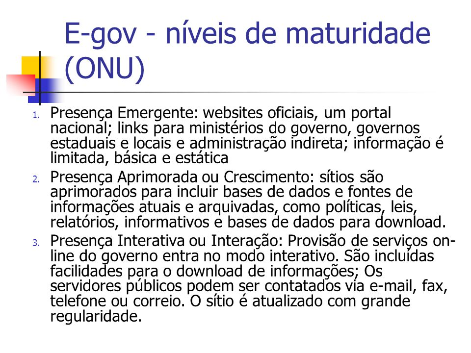 E-gov - níveis de maturidade (ONU) 1. Presença Emergente: websites oficiais, um portal nacional; links para ministérios do governo, governos estaduais