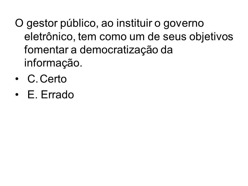 O gestor público, ao instituir o governo eletrônico, tem como um de seus objetivos fomentar a democratização da informação. C.Certo E. Errado