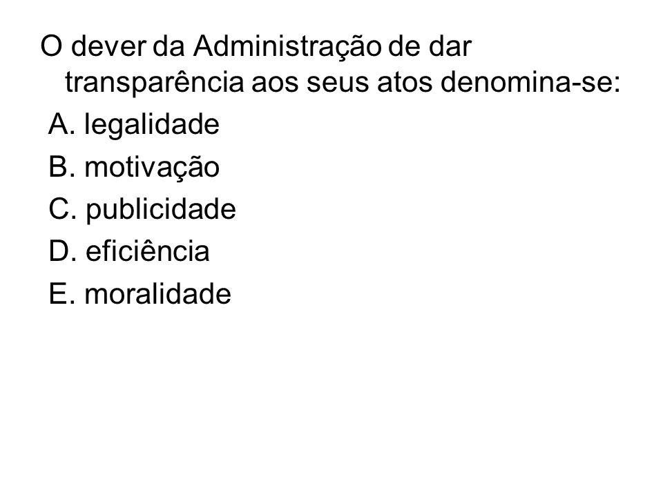 O dever da Administração de dar transparência aos seus atos denomina-se: A. legalidade B. motivação C. publicidade D. eficiência E. moralidade