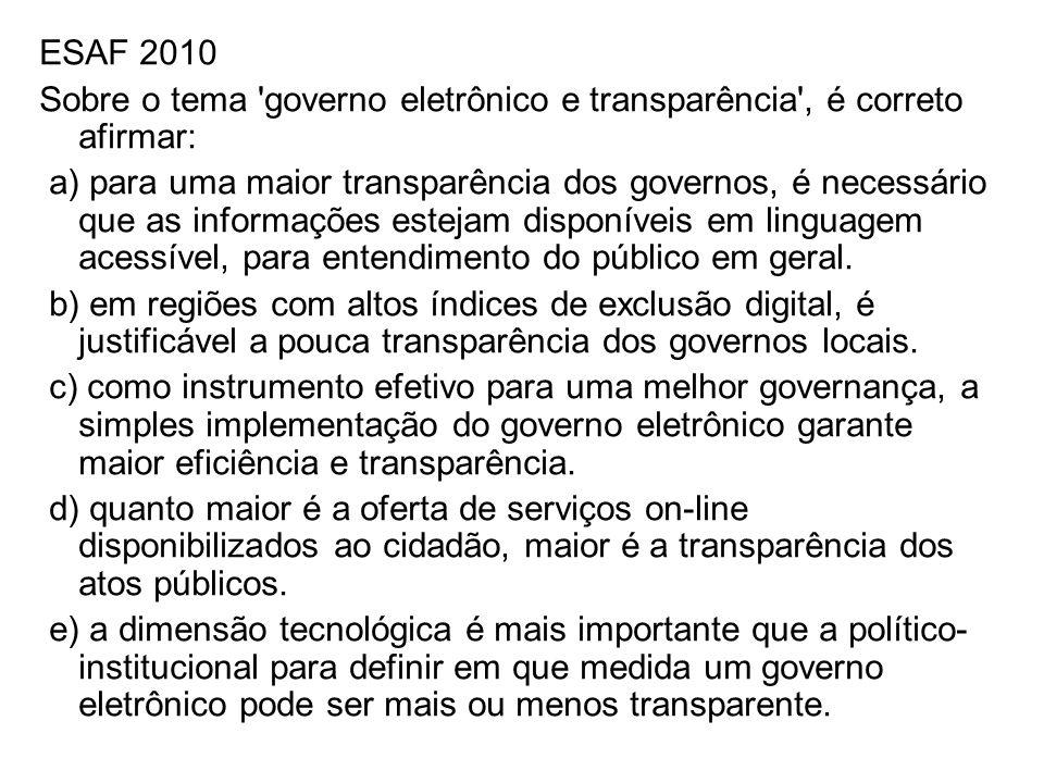 ESAF 2010 Sobre o tema 'governo eletrônico e transparência', é correto afirmar: a) para uma maior transparência dos governos, é necessário que as info
