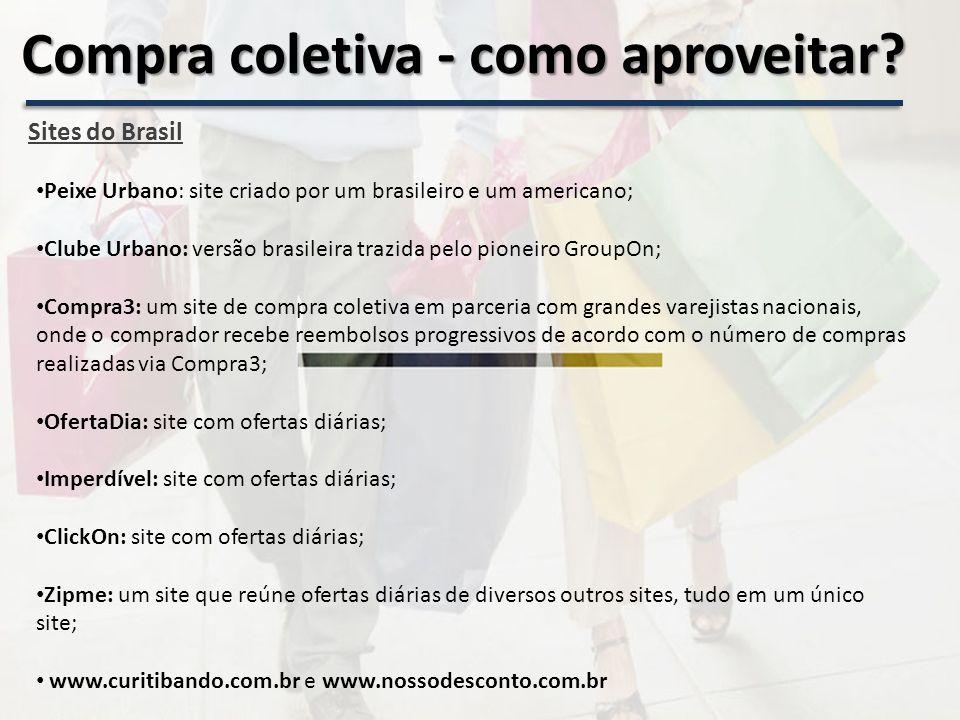 Sites do Brasil Peixe Urbano: site criado por um brasileiro e um americano; Clube Urbano: versão brasileira trazida pelo pioneiro GroupOn; Compra3: um site de compra coletiva em parceria com grandes varejistas nacionais, onde o comprador recebe reembolsos progressivos de acordo com o número de compras realizadas via Compra3; OfertaDia: site com ofertas diárias; Imperdível: site com ofertas diárias; ClickOn: site com ofertas diárias; Zipme: um site que reúne ofertas diárias de diversos outros sites, tudo em um único site; www.curitibando.com.br e www.nossodesconto.com.br