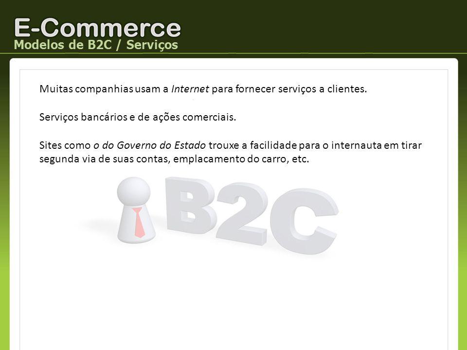 Modelos de B2C / Serviços Muitas companhias usam a Internet para fornecer serviços a clientes. Serviços bancários e de ações comerciais. Sites como o