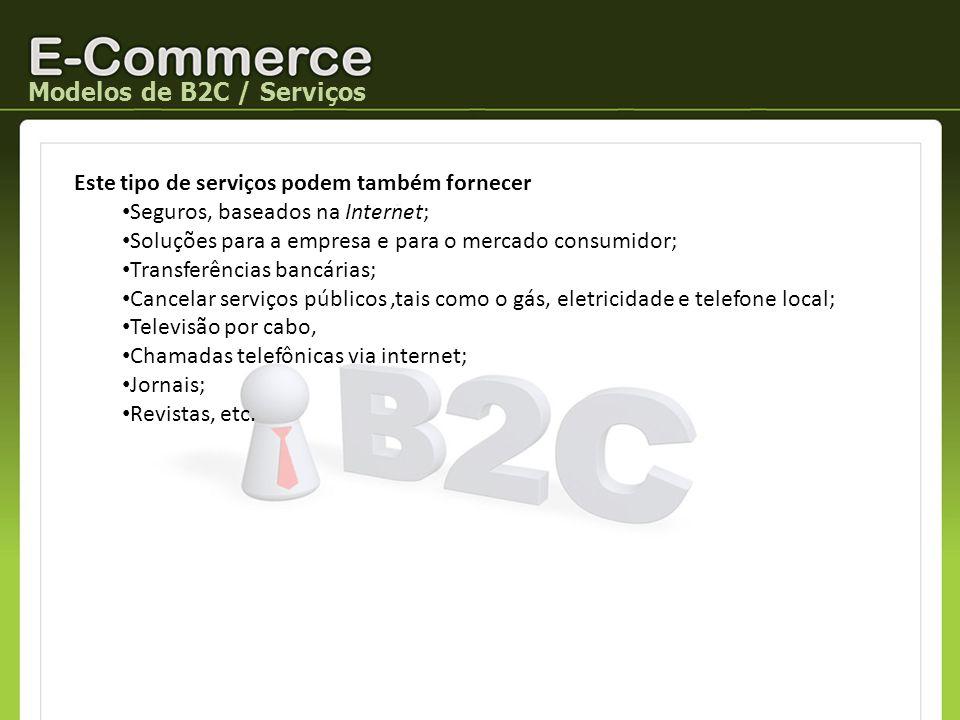 Modelos de B2C / Serviços Este tipo de serviços podem também fornecer Seguros, baseados na Internet; Soluções para a empresa e para o mercado consumid