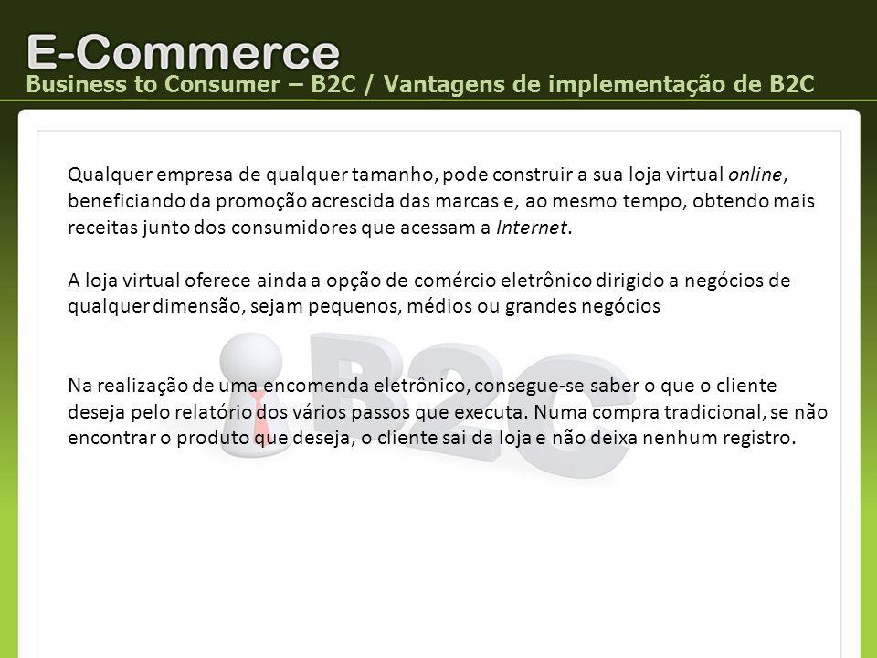 Business to Consumer – B2C / Vantagens de implementação de B2C Qualquer empresa de qualquer tamanho, pode construir a sua loja virtual online, benefic