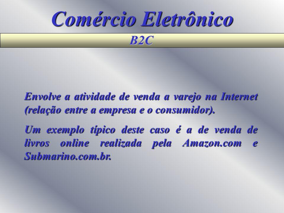Comércio Eletrônico B2B Refere-se a relação de compra e venda entre empresas, isto é, a relação entre empresas e seus fornecedores. Muitas companhias
