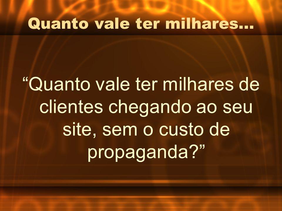 Quanto vale ter milhares... Quanto vale ter milhares de clientes chegando ao seu site, sem o custo de propaganda?