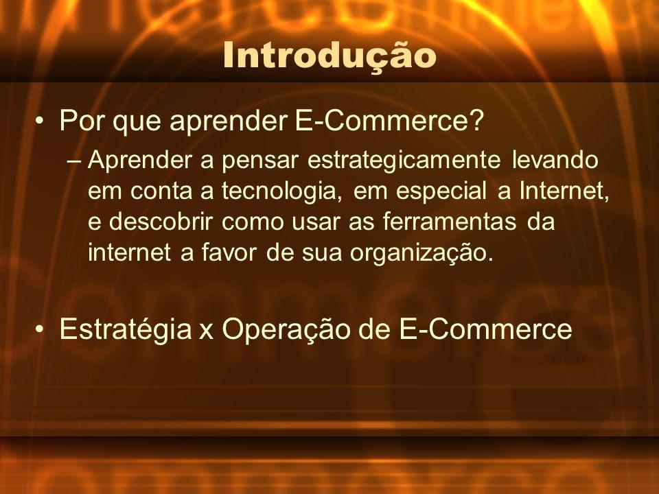 Introdução Por que aprender E-Commerce? –Aprender a pensar estrategicamente levando em conta a tecnologia, em especial a Internet, e descobrir como us