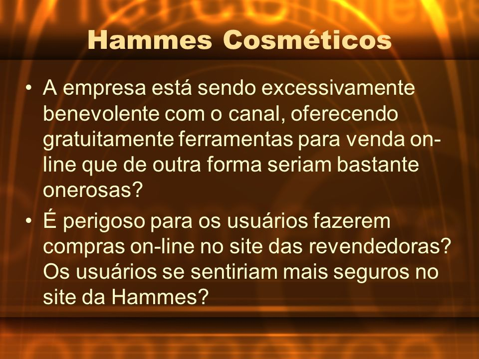 Hammes Cosméticos A empresa está sendo excessivamente benevolente com o canal, oferecendo gratuitamente ferramentas para venda on- line que de outra f