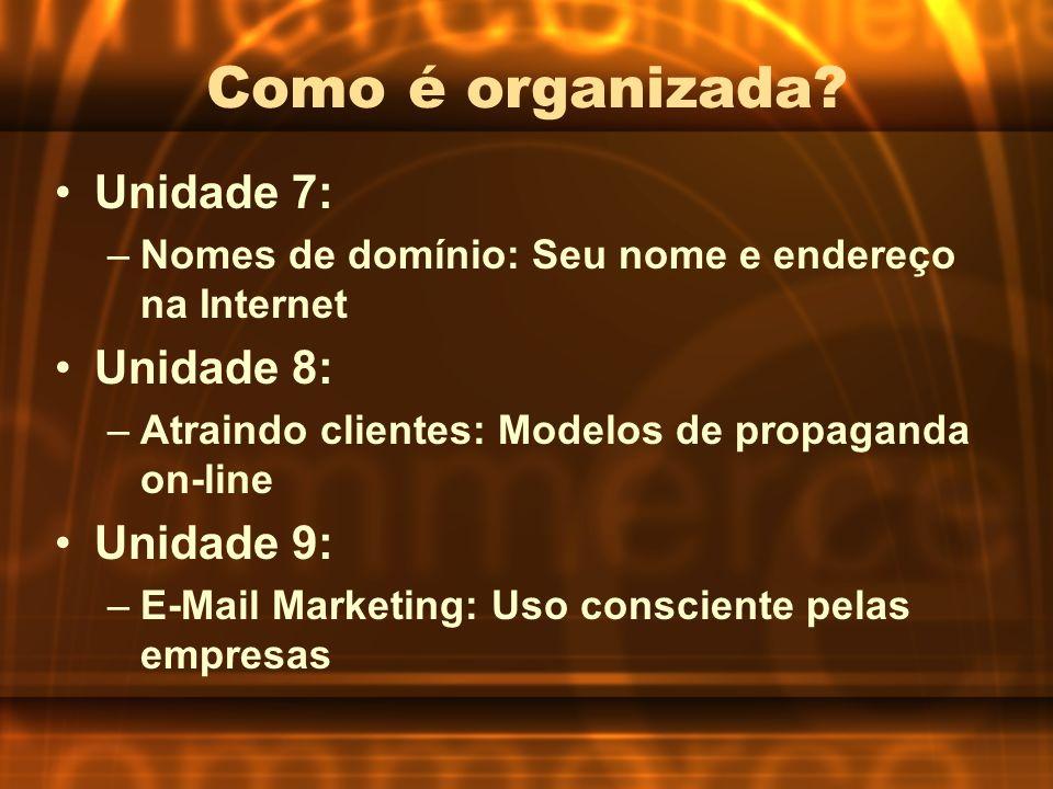 Como é organizada? Unidade 7: –Nomes de domínio: Seu nome e endereço na Internet Unidade 8: –Atraindo clientes: Modelos de propaganda on-line Unidade