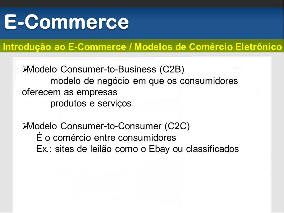 Introdução ao E-Commerce / Modelos de Comércio Eletrônico E-Commerce Modelo Consumer-to-Business (C2B) modelo de negócio em que os consumidores oferec