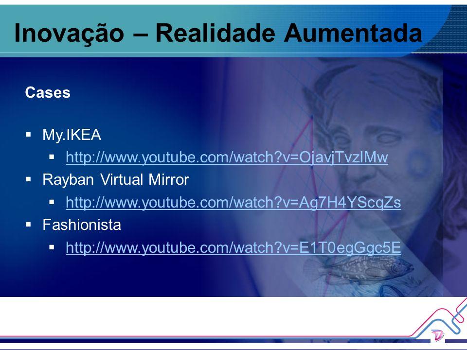 Inovação – Realidade Aumentada Cases My.IKEA http://www.youtube.com/watch?v=OjavjTvzIMw Rayban Virtual Mirror http://www.youtube.com/watch?v=Ag7H4YScq