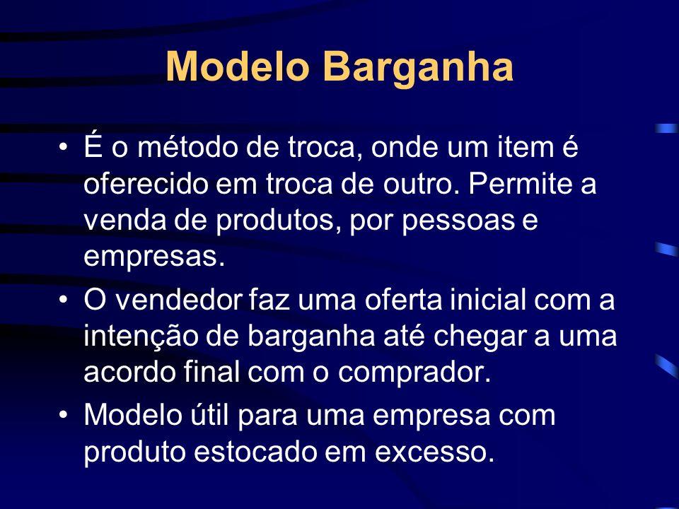 Modelo Barganha É o método de troca, onde um item é oferecido em troca de outro. Permite a venda de produtos, por pessoas e empresas. O vendedor faz u