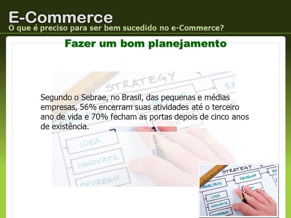 O que é preciso para ser bem sucedido no e-Commerce? Fazer um bom planejamento Segundo o Sebrae, no Brasil, das pequenas e médias empresas, 56% encerr