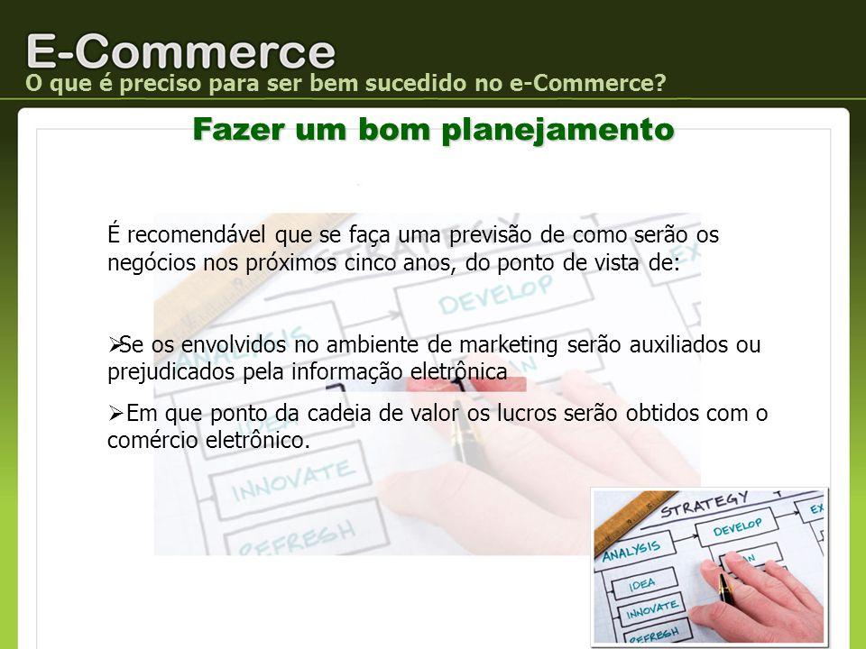 O que é preciso para ser bem sucedido no e-Commerce? Fazer um bom planejamento É recomendável que se faça uma previsão de como serão os negócios nos p