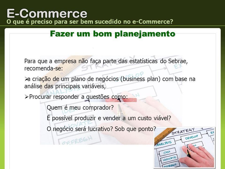 O que é preciso para ser bem sucedido no e-Commerce? Fazer um bom planejamento Para que a empresa não faça parte das estatísticas do Sebrae, recomenda