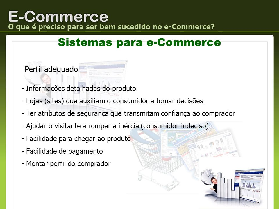 O que é preciso para ser bem sucedido no e-Commerce? Sistemas para e-Commerce Perfil adequado - Informações detalhadas do produto - Lojas (sites) que