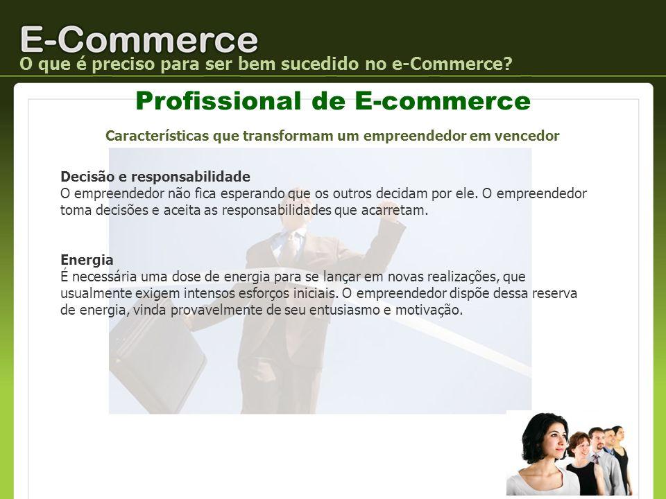 Profissional de E-commerce O que é preciso para ser bem sucedido no e-Commerce? Decisão e responsabilidade O empreendedor não fica esperando que os ou
