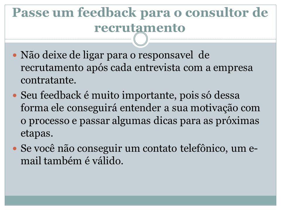 Passe um feedback para o consultor de recrutamento Não deixe de ligar para o responsavel de recrutamento após cada entrevista com a empresa contratant