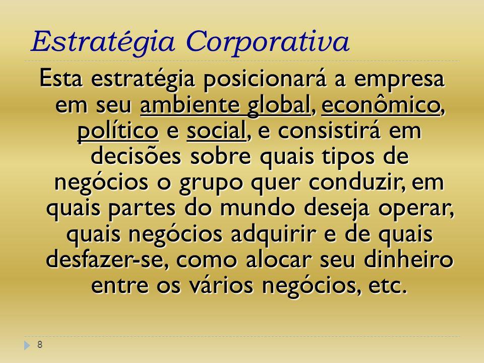Estratégia Corporativa 8 Esta estratégia posicionará a empresa em seu ambiente global, econômico, político e social, e consistirá em decisões sobre qu