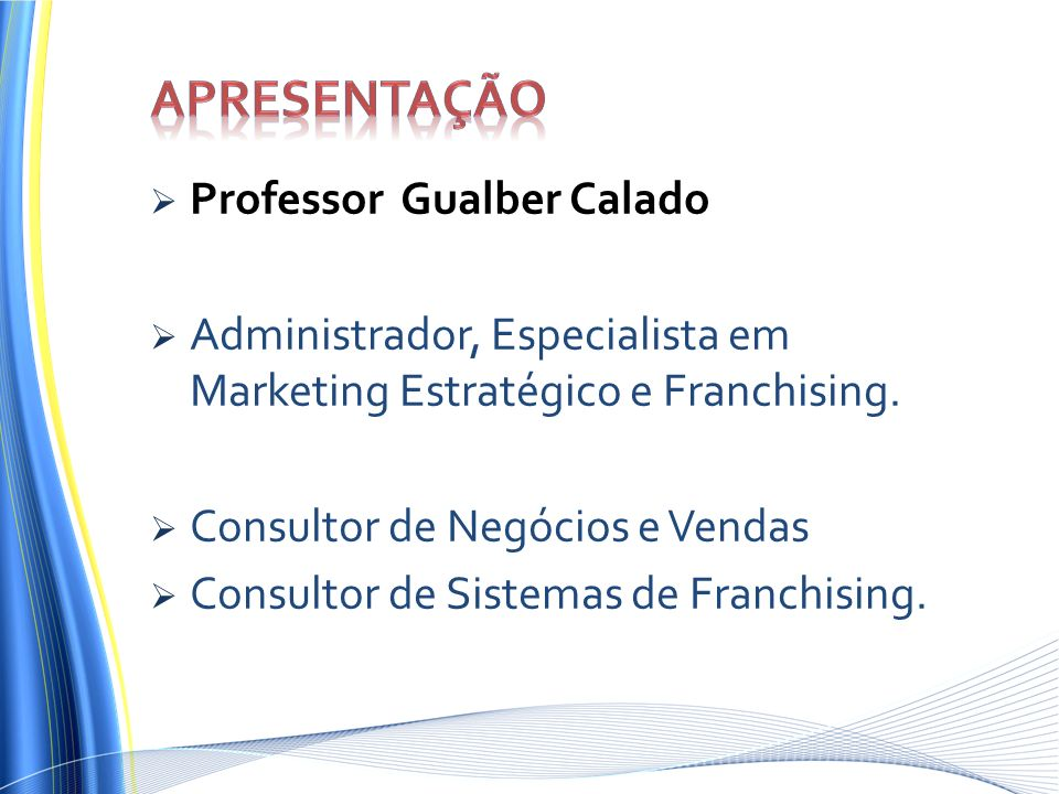 Professor Gualber Calado Administrador, Especialista em Marketing Estratégico e Franchising. Consultor de Negócios e Vendas Consultor de Sistemas de F