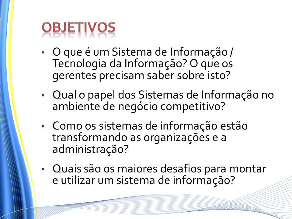 O que é um Sistema de Informação / Tecnologia da Informação? O que os gerentes precisam saber sobre isto? Qual o papel dos Sistemas de Informação no a
