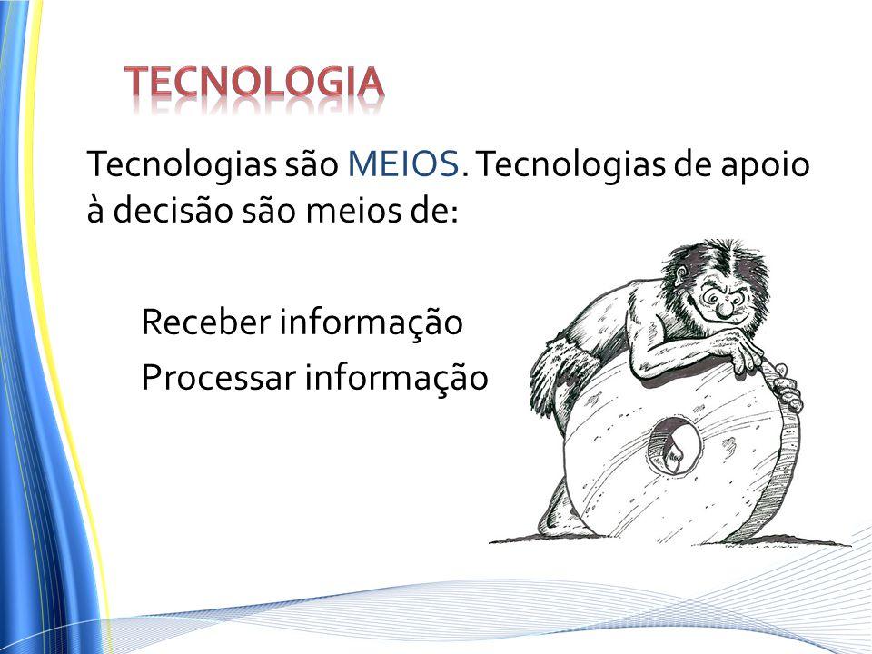 Tecnologias são MEIOS. Tecnologias de apoio à decisão são meios de: Receber informação Processar informação