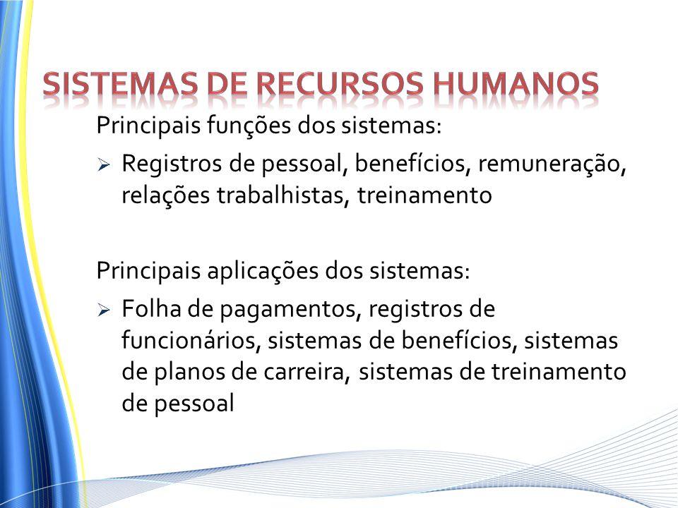 Principais funções dos sistemas: Registros de pessoal, benefícios, remuneração, relações trabalhistas, treinamento Principais aplicações dos sistemas: