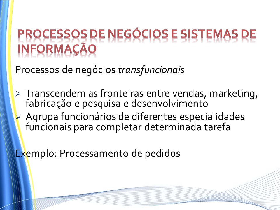 Processos de negócios transfuncionais Transcendem as fronteiras entre vendas, marketing, fabricação e pesquisa e desenvolvimento Agrupa funcionários d