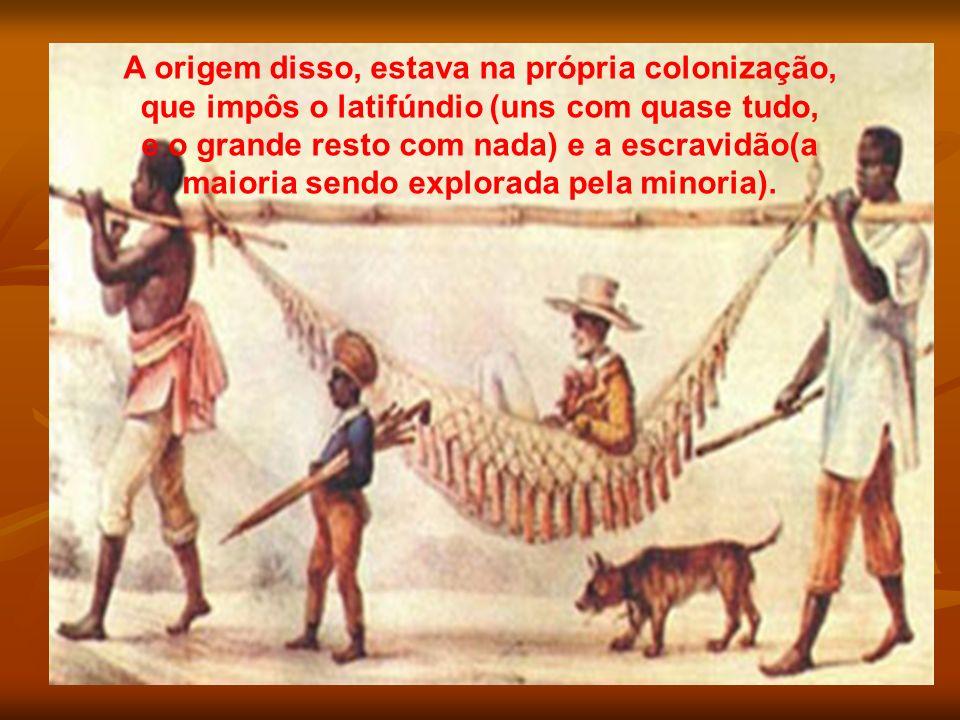 A origem disso, estava na própria colonização, que impôs o latifúndio (uns com quase tudo, e o grande resto com nada) e a escravidão(a maioria sendo e