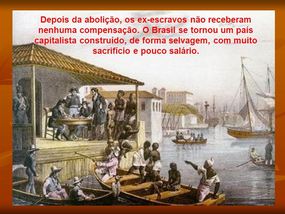Depois da abolição, os ex-escravos não receberam nenhuma compensação. O Brasil se tornou um país capitalista construído, de forma selvagem, com muito