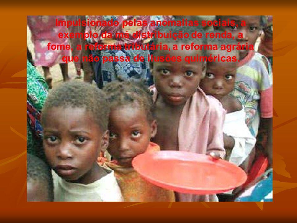 Impulsionado pelas anomalias sociais, a exemplo da má distribuição de renda, a fome, a reforma tributária, a reforma agrária que não passa de ilusões