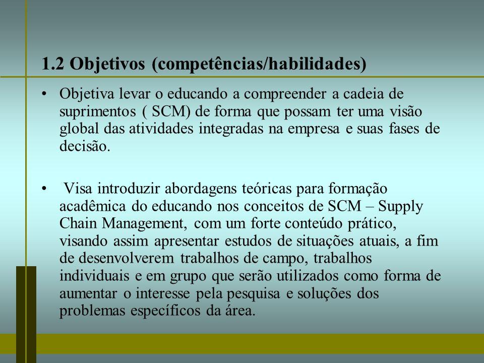 1.2 Objetivos (competências/habilidades) Objetiva levar o educando a compreender a cadeia de suprimentos ( SCM) de forma que possam ter uma visão glob