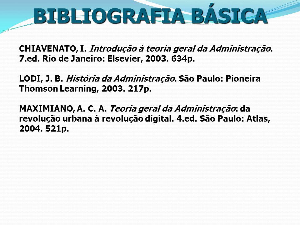 BIBLIOGRAFIA BÁSICA CHIAVENATO, I. Introdução à teoria geral da Administração. 7.ed. Rio de Janeiro: Elsevier, 2003. 634p. LODI, J. B. História da Adm