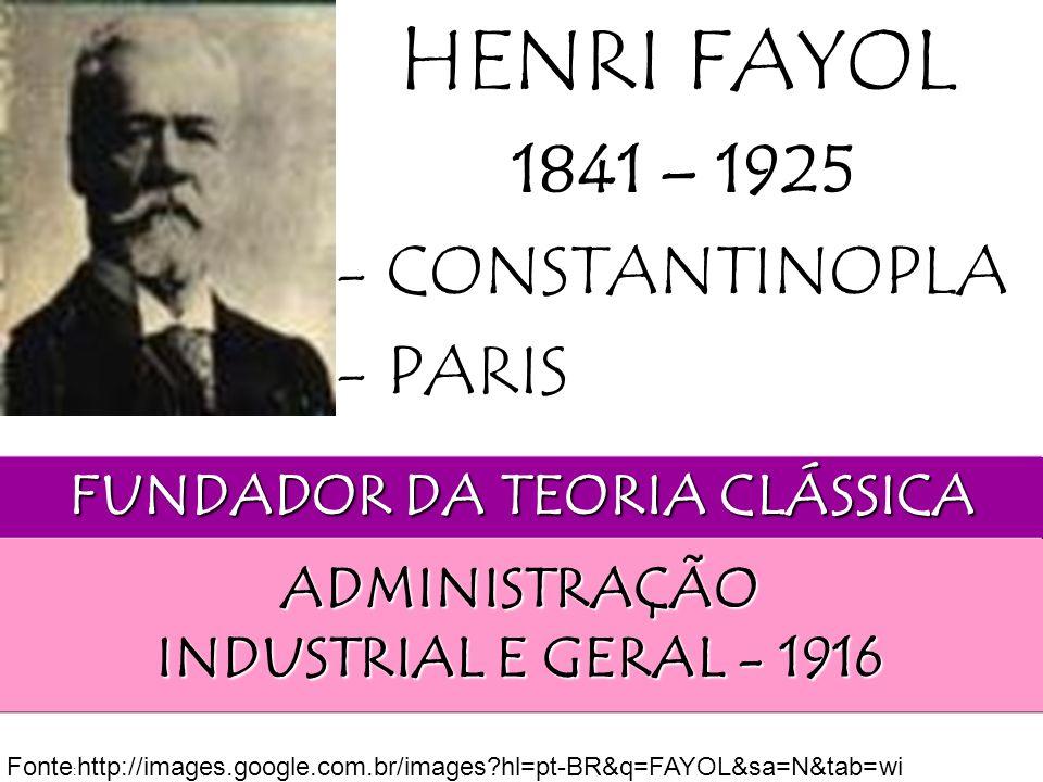 FUNDADOR DA TEORIA CLÁSSICA HENRI FAYOL ADMINISTRAÇÃO INDUSTRIAL E GERAL - 1916 1841 – 1925 - CONSTANTINOPLA - PARIS Fonte : http://images.google.com.