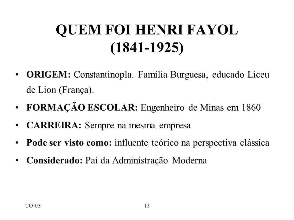 TO-0315 QUEM FOI HENRI FAYOL (1841-1925) ORIGEM: Constantinopla. Família Burguesa, educado Liceu de Lion (França). FORMAÇÃO ESCOLAR: Engenheiro de Min