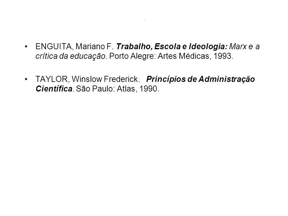 . ENGUITA, Mariano F. Trabalho, Escola e Ideologia: Marx e a crítica da educação. Porto Alegre: Artes Médicas, 1993. TAYLOR, Winslow Frederick. Princí