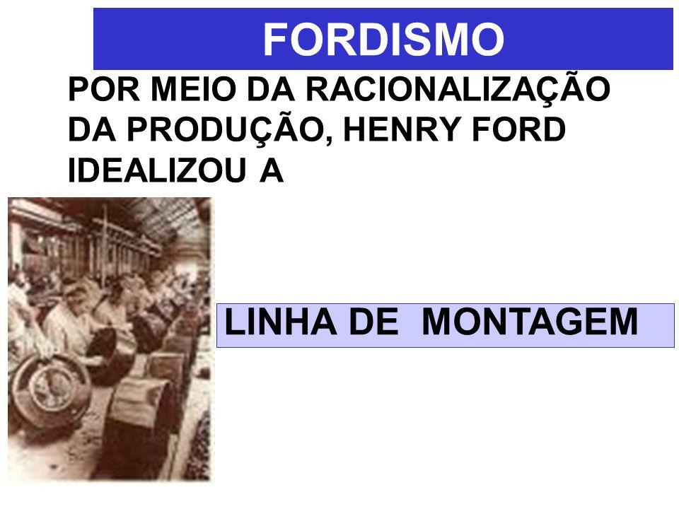 FORDISMO POR MEIO DA RACIONALIZAÇÃO DA PRODUÇÃO, HENRY FORD IDEALIZOU A LINHA DE MONTAGEM