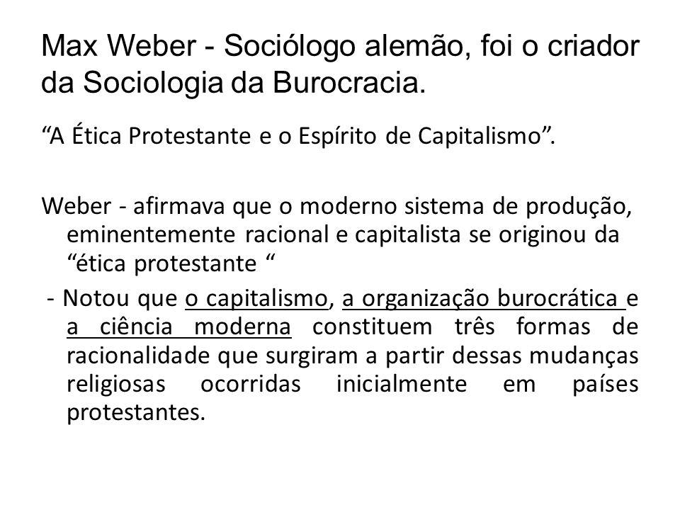Max Weber - Sociólogo alemão, foi o criador da Sociologia da Burocracia. A Ética Protestante e o Espírito de Capitalismo. Weber - afirmava que o moder