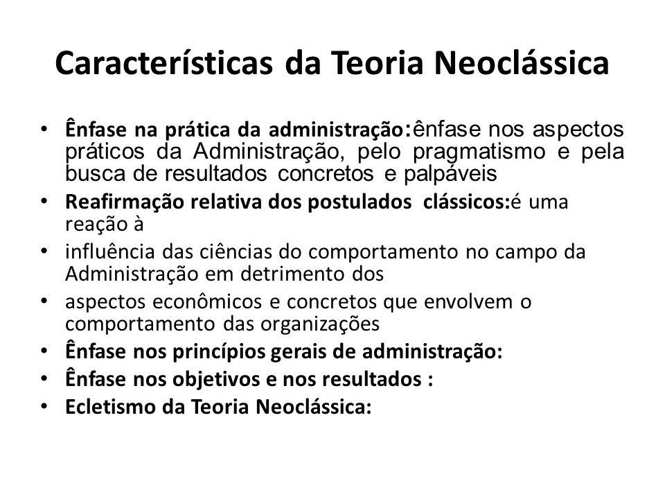 Características da Teoria Neoclássica Ênfase na prática da administração :ênfase nos aspectos práticos da Administração, pelo pragmatismo e pela busca