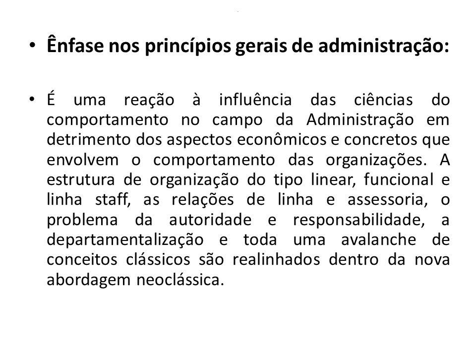 . Ênfase nos princípios gerais de administração: É uma reação à influência das ciências do comportamento no campo da Administração em detrimento dos a