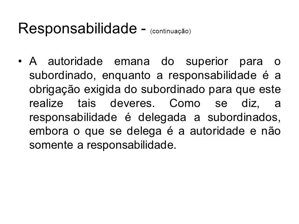 Responsabilidade - (continuação) A autoridade emana do superior para o subordinado, enquanto a responsabilidade é a obrigação exigida do subordinado p