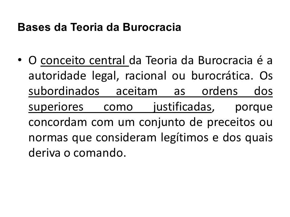 Bases da Teoria da Burocracia O conceito central da Teoria da Burocracia é a autoridade legal, racional ou burocrática. Os subordinados aceitam as ord