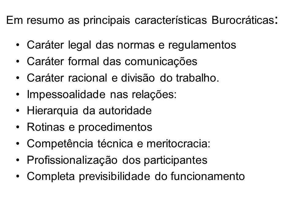 Em resumo as principais características Burocráticas : Caráter legal das normas e regulamentos Caráter formal das comunicações Caráter racional e divi