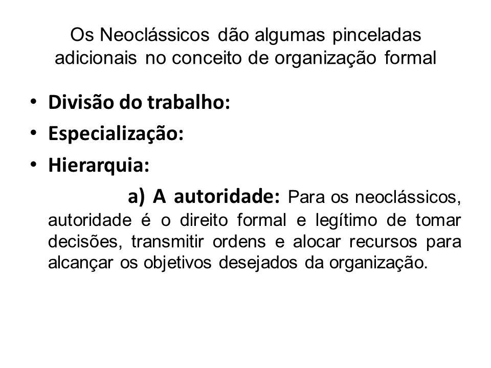Os Neoclássicos dão algumas pinceladas adicionais no conceito de organização formal Divisão do trabalho: Especialização: Hierarquia: a) A autoridade: