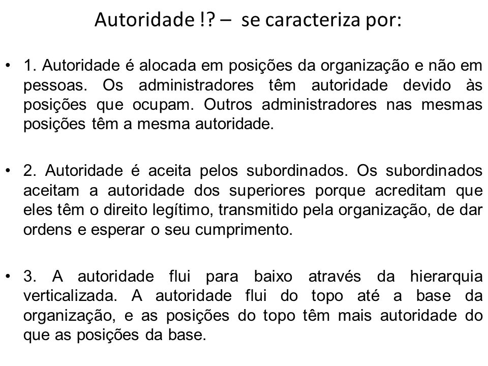 Autoridade !? – se caracteriza por: 1. Autoridade é alocada em posições da organização e não em pessoas. Os administradores têm autoridade devido às p