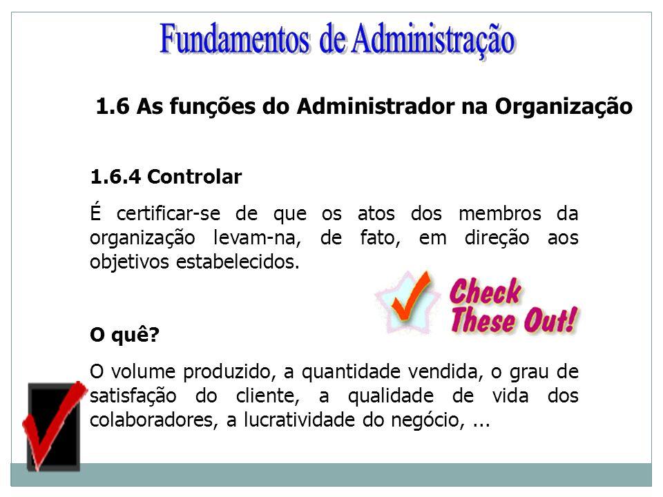 1.6.4 Controlar É certificar-se de que os atos dos membros da organização levam-na, de fato, em direção aos objetivos estabelecidos. O quê? O volume p