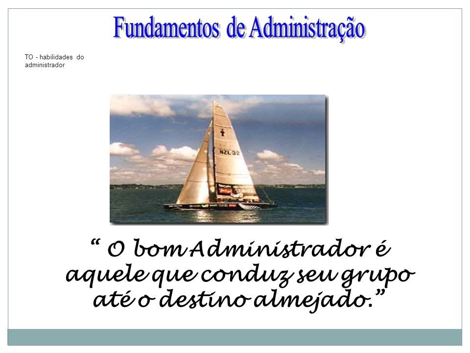O bom Administrador é aquele que conduz seu grupo até o destino almejado. TO - habilidades do administrador